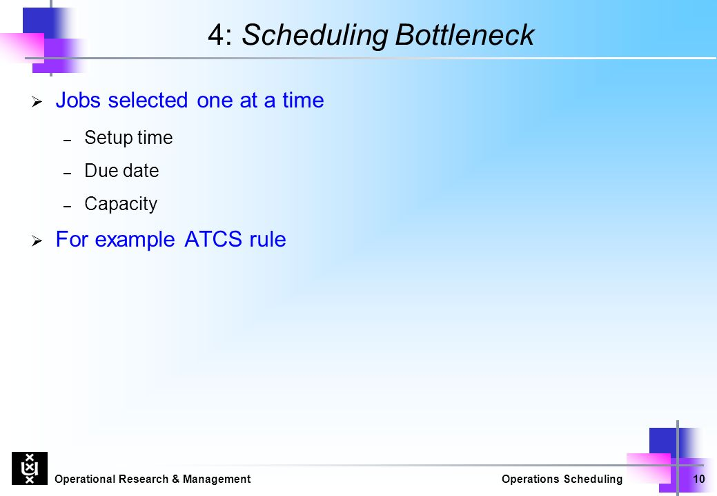 Operational Research & ManagementOperations Scheduling10 4: Scheduling Bottleneck  Jobs selected one at a time – Setup time – Due date – Capacity  For example ATCS rule