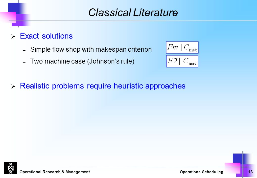 Operational Research & ManagementOperations Scheduling13 Classical Literature  Exact solutions – Simple flow shop with makespan criterion – Two machine case (Johnson's rule)  Realistic problems require heuristic approaches