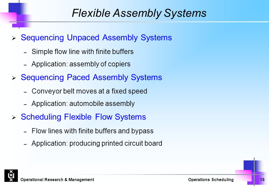 Operational Research & ManagementOperations Scheduling15 Flexible Assembly Systems  Sequencing Unpaced Assembly Systems – Simple flow line with finite buffers – Application: assembly of copiers  Sequencing Paced Assembly Systems – Conveyor belt moves at a fixed speed – Application: automobile assembly  Scheduling Flexible Flow Systems – Flow lines with finite buffers and bypass – Application: producing printed circuit board
