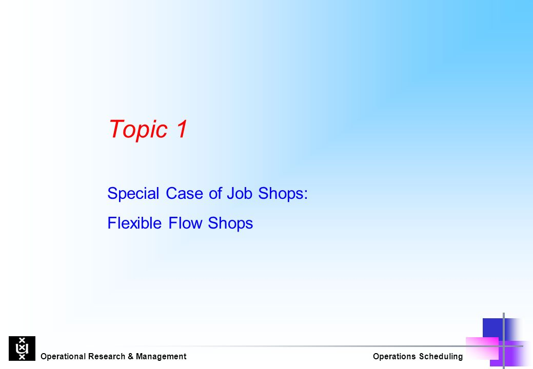 Operational Research & ManagementOperations Scheduling Topic 1 Special Case of Job Shops: Flexible Flow Shops