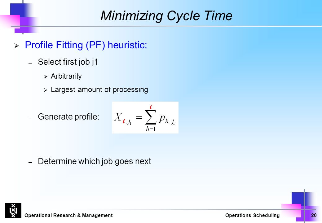Operational Research & ManagementOperations Scheduling20 Minimizing Cycle Time  Profile Fitting (PF) heuristic: – Select first job j1  Arbitrarily  Largest amount of processing – Generate profile: – Determine which job goes next