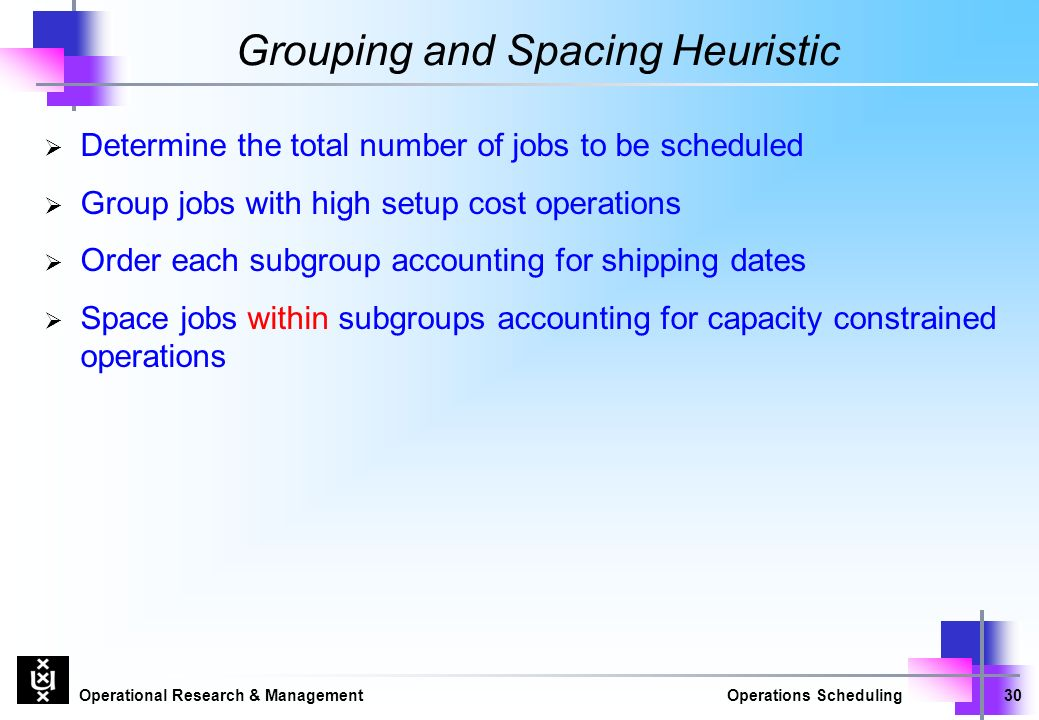 Operational Research & ManagementOperations Scheduling30 Grouping and Spacing Heuristic  Determine the total number of jobs to be scheduled  Group jobs with high setup cost operations  Order each subgroup accounting for shipping dates  Space jobs within subgroups accounting for capacity constrained operations