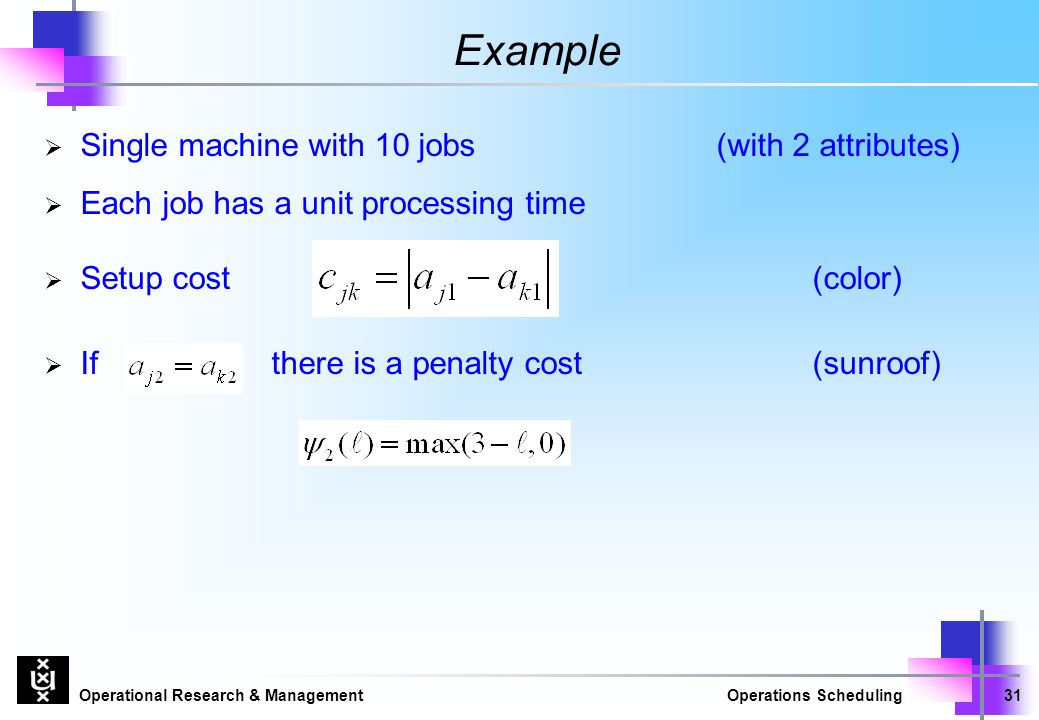 Operational Research & ManagementOperations Scheduling31 Example  Single machine with 10 jobs (with 2 attributes)  Each job has a unit processing time  Setup cost(color)  If there is a penalty cost(sunroof)