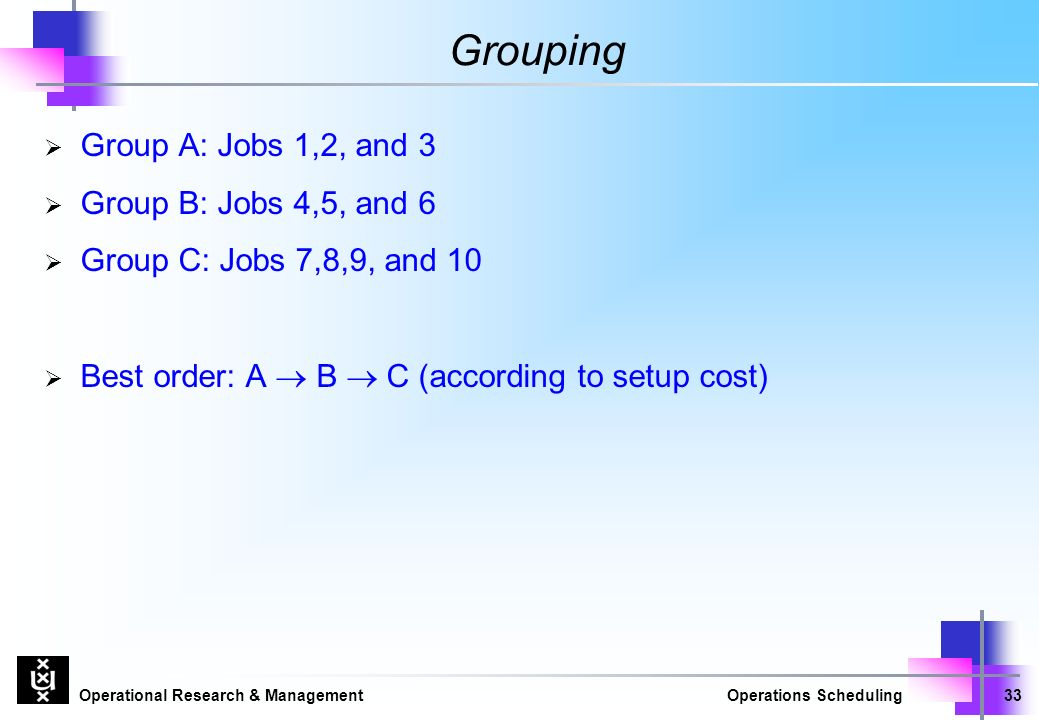 Operational Research & ManagementOperations Scheduling33 Grouping  Group A: Jobs 1,2, and 3  Group B: Jobs 4,5, and 6  Group C: Jobs 7,8,9, and 10  Best order: A  B  C (according to setup cost)