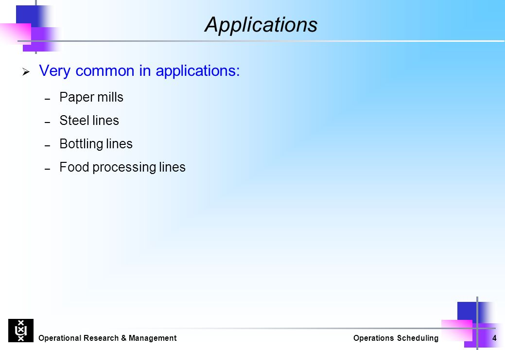 Operational Research & ManagementOperations Scheduling4 Applications  Very common in applications: – Paper mills – Steel lines – Bottling lines – Food processing lines