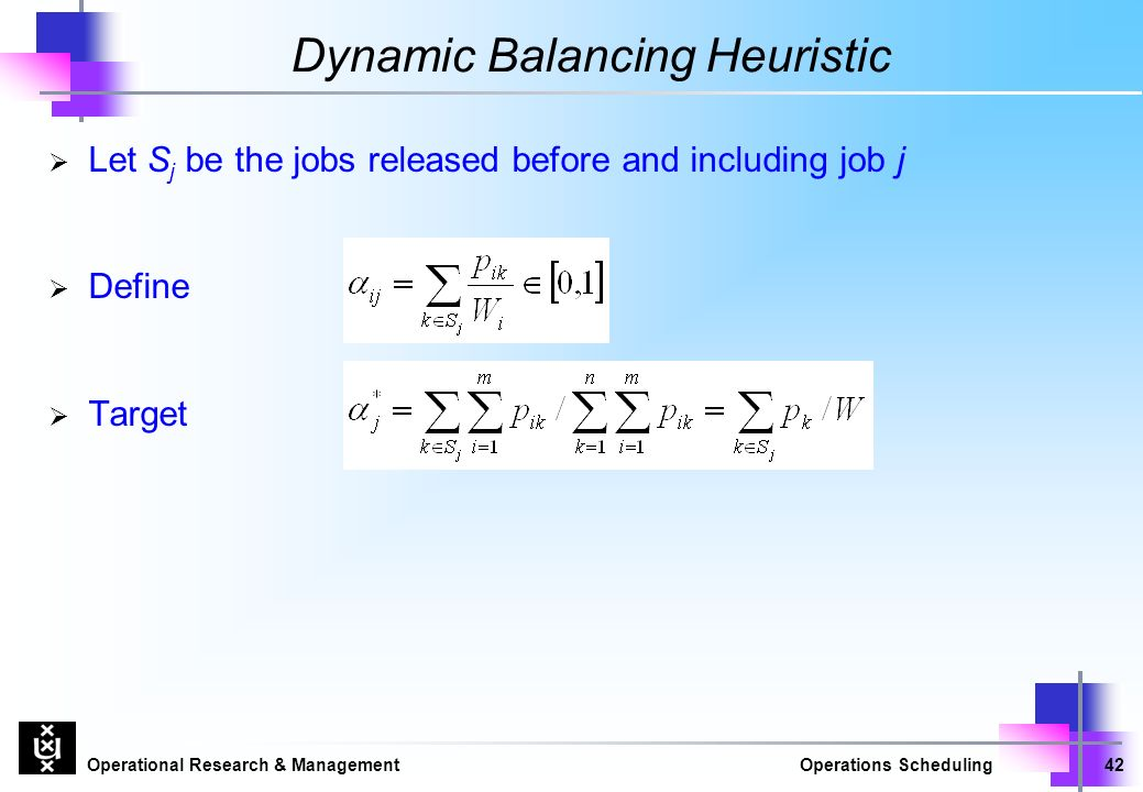 Operational Research & ManagementOperations Scheduling42 Dynamic Balancing Heuristic  Let S j be the jobs released before and including job j  Define  Target