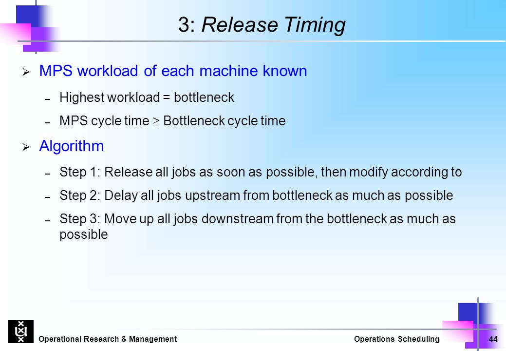 Operational Research & ManagementOperations Scheduling44 3: Release Timing  MPS workload of each machine known – Highest workload = bottleneck – MPS cycle time  Bottleneck cycle time  Algorithm – Step 1: Release all jobs as soon as possible, then modify according to – Step 2: Delay all jobs upstream from bottleneck as much as possible – Step 3: Move up all jobs downstream from the bottleneck as much as possible
