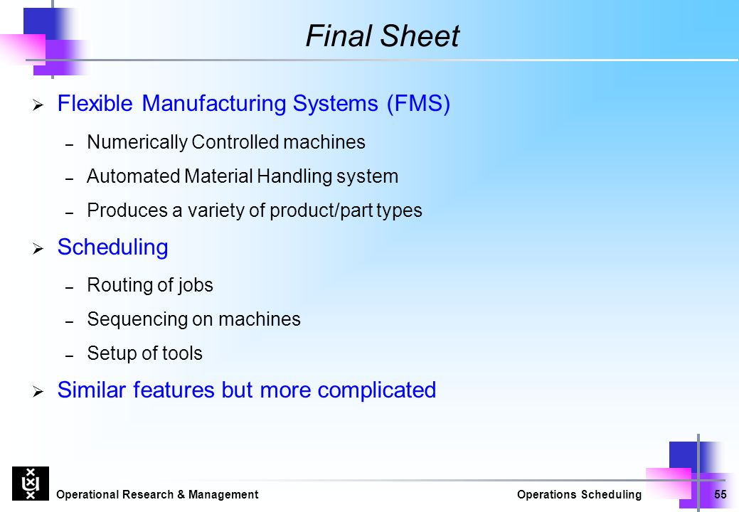 Operational Research & ManagementOperations Scheduling55 Final Sheet  Flexible Manufacturing Systems (FMS) – Numerically Controlled machines – Automated Material Handling system – Produces a variety of product/part types  Scheduling – Routing of jobs – Sequencing on machines – Setup of tools  Similar features but more complicated