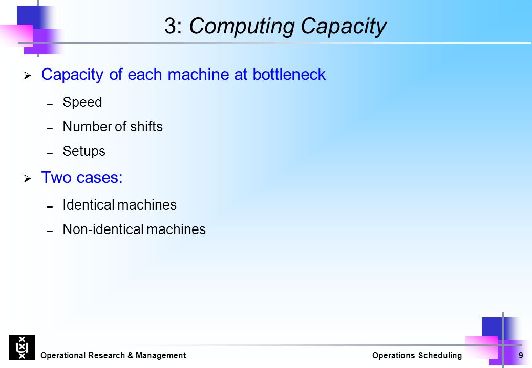 Operational Research & ManagementOperations Scheduling9 3: Computing Capacity  Capacity of each machine at bottleneck – Speed – Number of shifts – Setups  Two cases: – Identical machines – Non-identical machines
