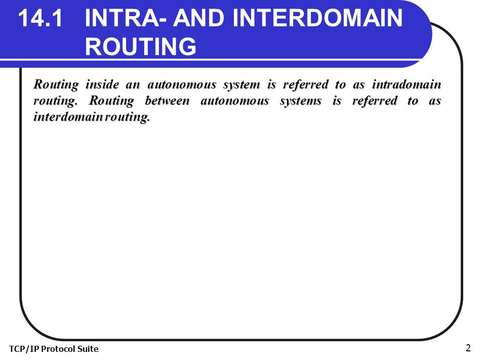 TCP/IP Protocol Suite INTRA- AND INTERDOMAIN ROUTING Routing inside an autonomous system is referred to as intradomain routing.