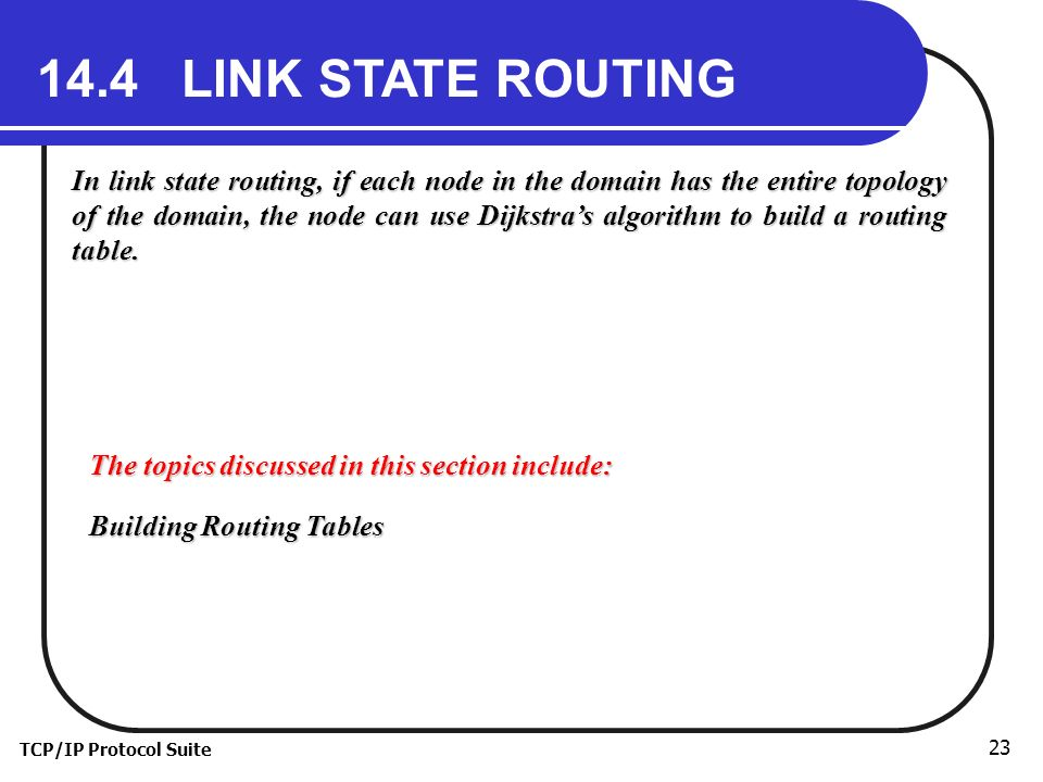 TCP/IP Protocol Suite LINK STATE ROUTING In link state routing, if each node in the domain has the entire topology of the domain, the node can use Dijkstra's algorithm to build a routing table.