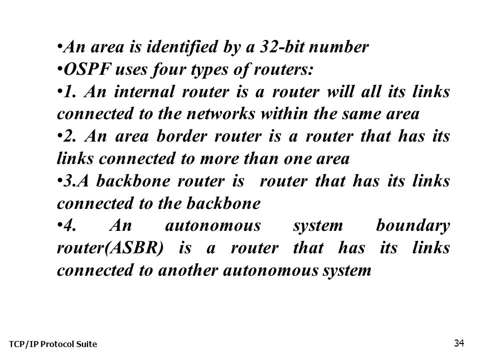 TCP/IP Protocol Suite 34 An area is identified by a 32-bit number OSPF uses four types of routers: 1.