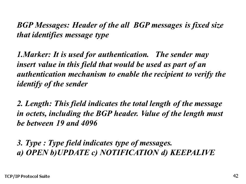 TCP/IP Protocol Suite 42 BGP Messages: Header of the all BGP messages is fixed size that identifies message type 1.Marker: It is used for authentication.