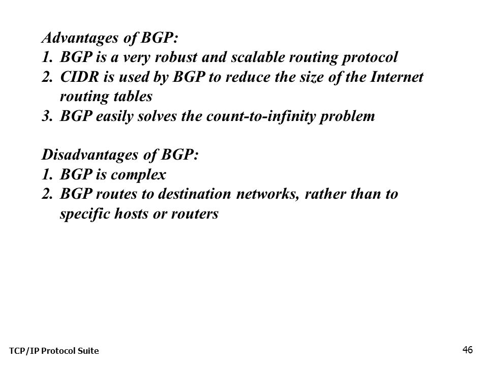TCP/IP Protocol Suite 46 Advantages of BGP: 1.BGP is a very robust and scalable routing protocol 2.CIDR is used by BGP to reduce the size of the Internet routing tables 3.BGP easily solves the count-to-infinity problem Disadvantages of BGP: 1.BGP is complex 2.BGP routes to destination networks, rather than to specific hosts or routers
