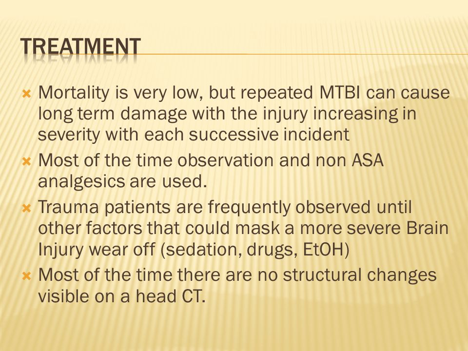  Mortality is very low, but repeated MTBI can cause long term damage with the injury increasing in severity with each successive incident  Most of the time observation and non ASA analgesics are used.
