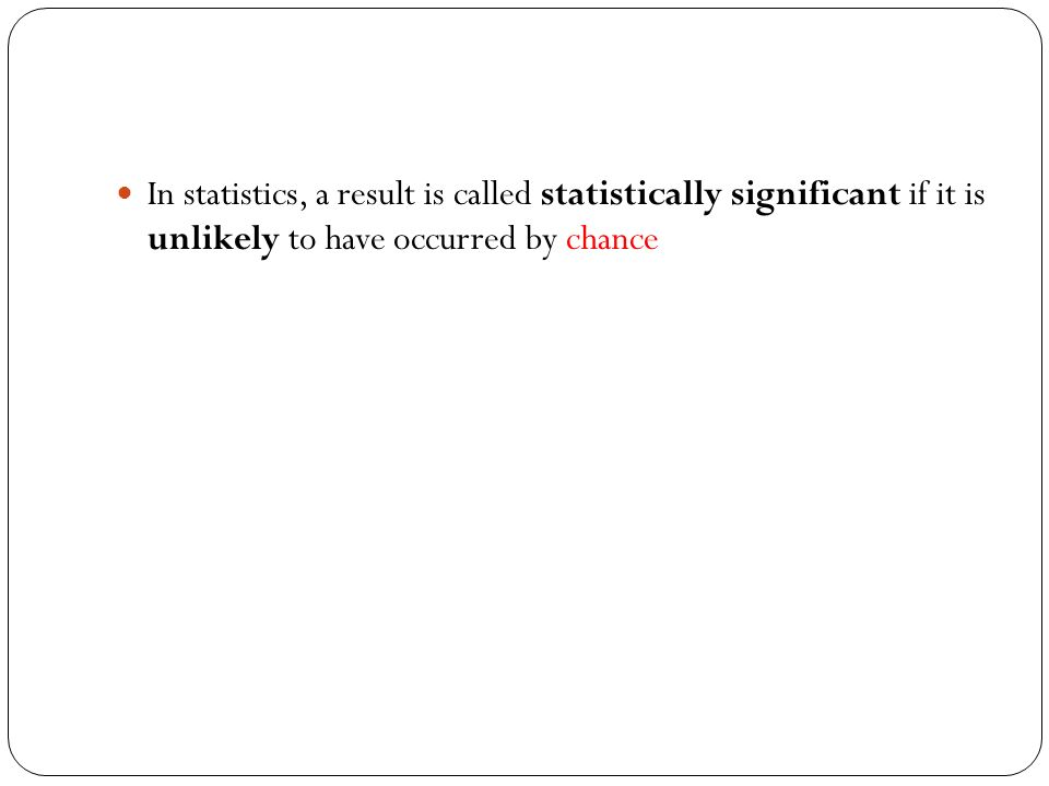 In statistics, a result is called statistically significant if it is unlikely to have occurred by chance