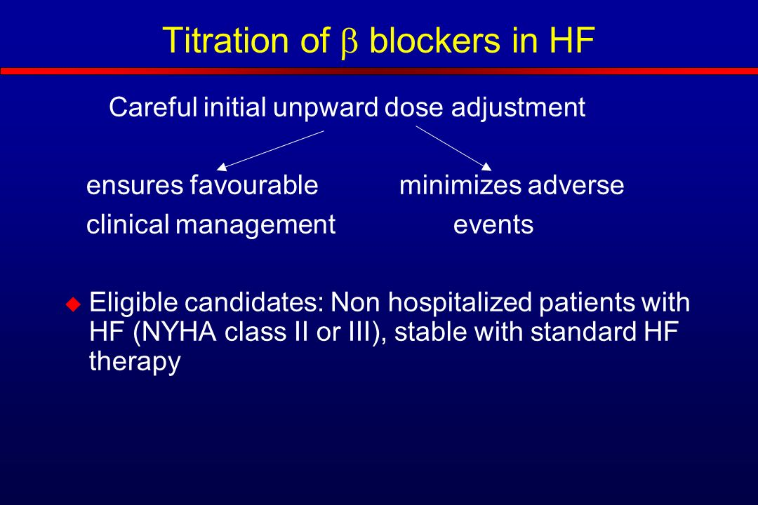 Titration of  blockers in HF Careful initial unpward dose adjustment ensures favourable minimizes adverse clinical management events  Eligible candidates: Non hospitalized patients with HF (NYHA class II or III), stable with standard HF therapy