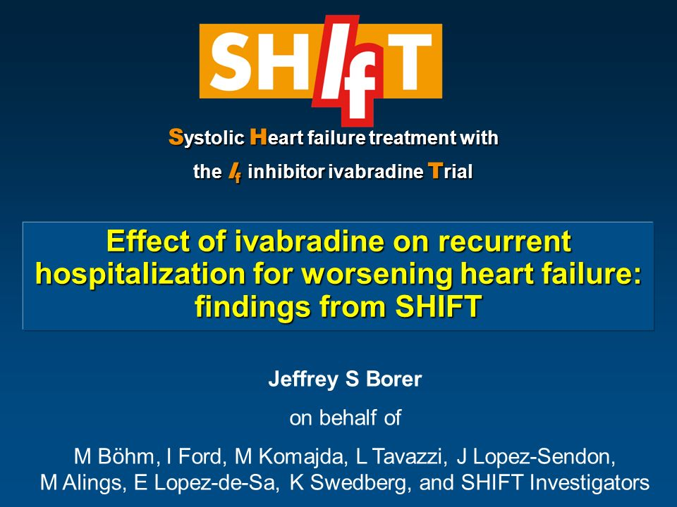 Effect of ivabradine on recurrent hospitalization for worsening heart failure: findings from SHIFT S ystolic H eart failure treatment with the I f inhibitor ivabradine T rial Jeffrey S Borer on behalf of M Böhm, I Ford, M Komajda, L Tavazzi, J Lopez-Sendon, M Alings, E Lopez-de-Sa, K Swedberg, and SHIFT Investigators