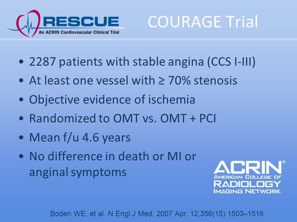 COURAGE Trial 2287 patients with stable angina (CCS I-III) At least one vessel with ≥ 70% stenosis Objective evidence of ischemia Randomized to OMT vs.