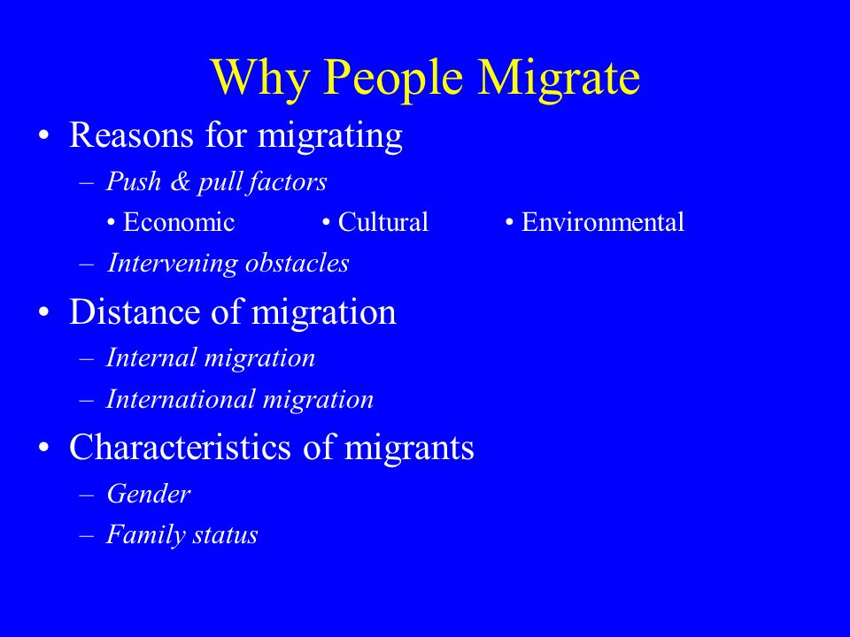 Why People Migrate Reasons for migrating –Push & pull factors Economic Cultural Environmental – Intervening obstacles Distance of migration –Internal migration –International migration Characteristics of migrants –Gender –Family status