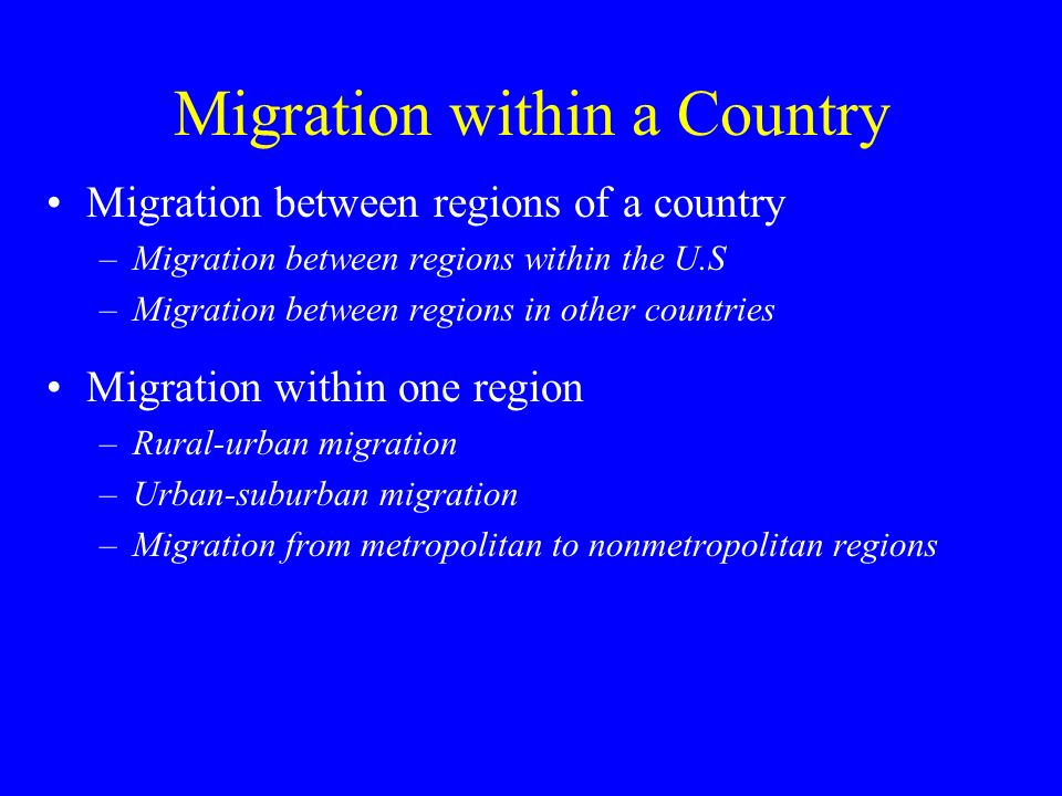 Migration within a Country Migration between regions of a country –Migration between regions within the U.S –Migration between regions in other countries Migration within one region –Rural-urban migration –Urban-suburban migration –Migration from metropolitan to nonmetropolitan regions