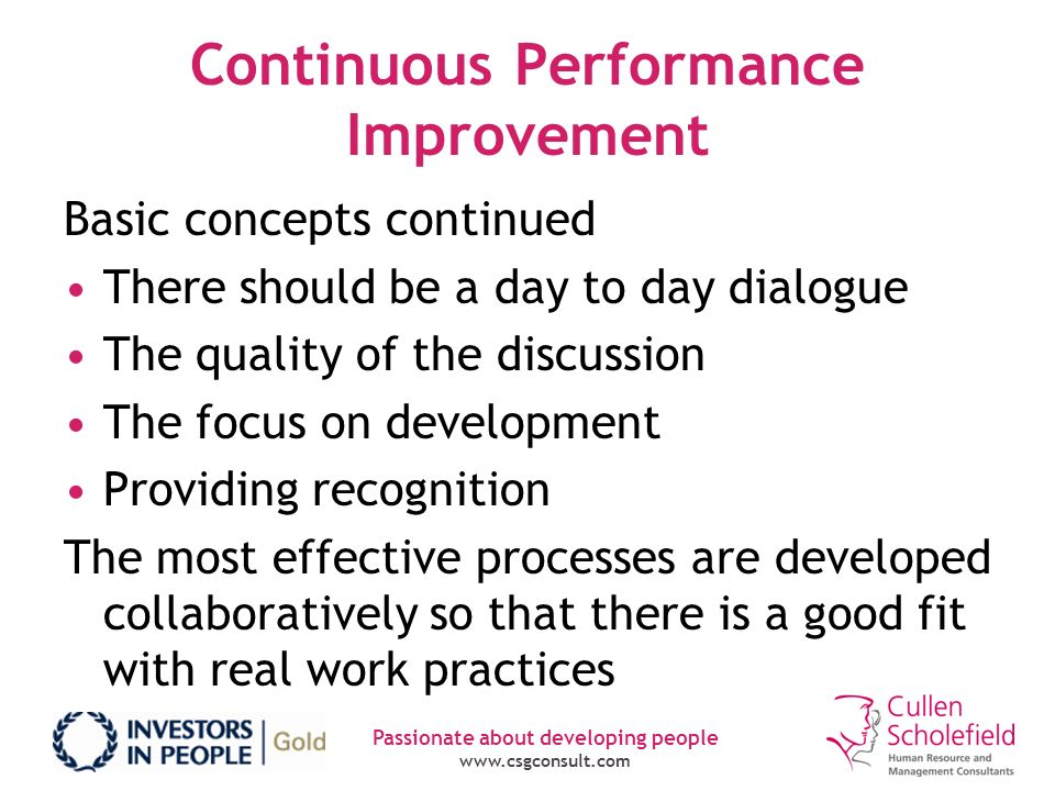 Passionate about developing people www.csgconsult.com Continuous Performance Improvement Basic concepts continued There should be a day to day dialogu