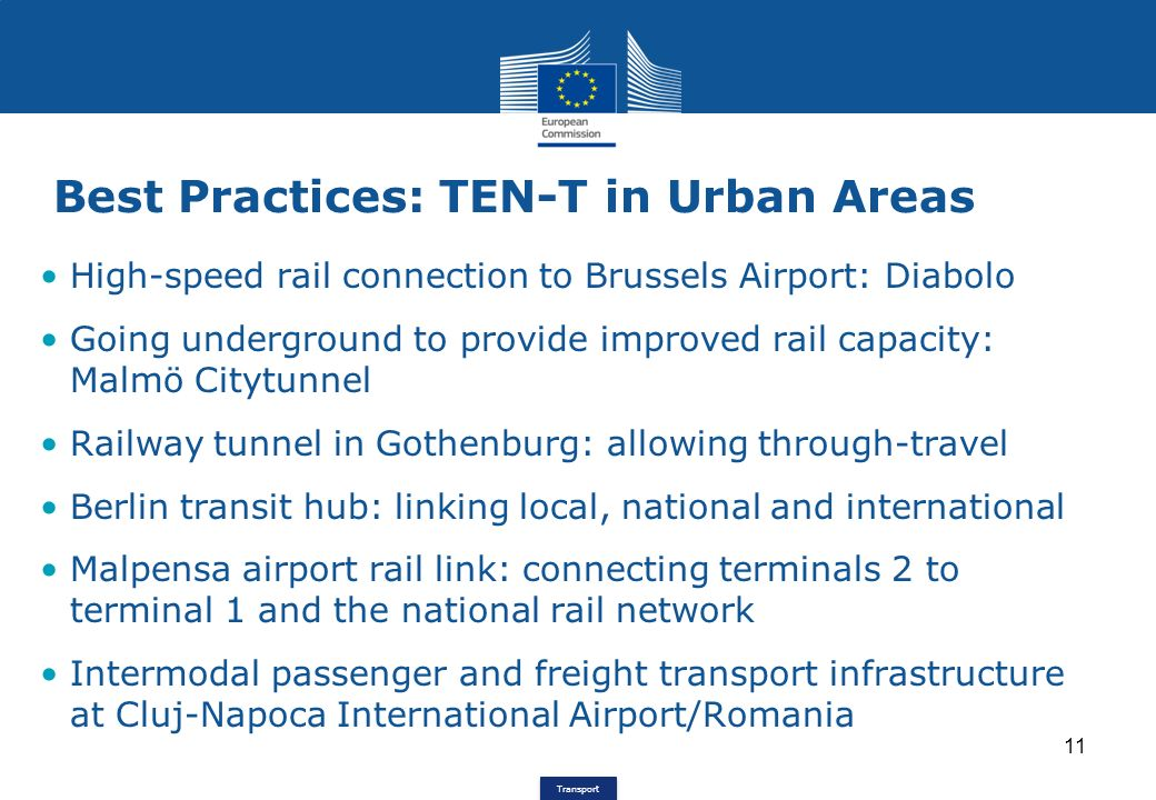 Transport Best Practices: TEN-T in Urban Areas 11 High-speed rail connection to Brussels Airport: Diabolo Going underground to provide improved rail capacity: Malmö Citytunnel Railway tunnel in Gothenburg: allowing through-travel Berlin transit hub: linking local, national and international Malpensa airport rail link: connecting terminals 2 to terminal 1 and the national rail network Intermodal passenger and freight transport infrastructure at Cluj-Napoca International Airport/Romania