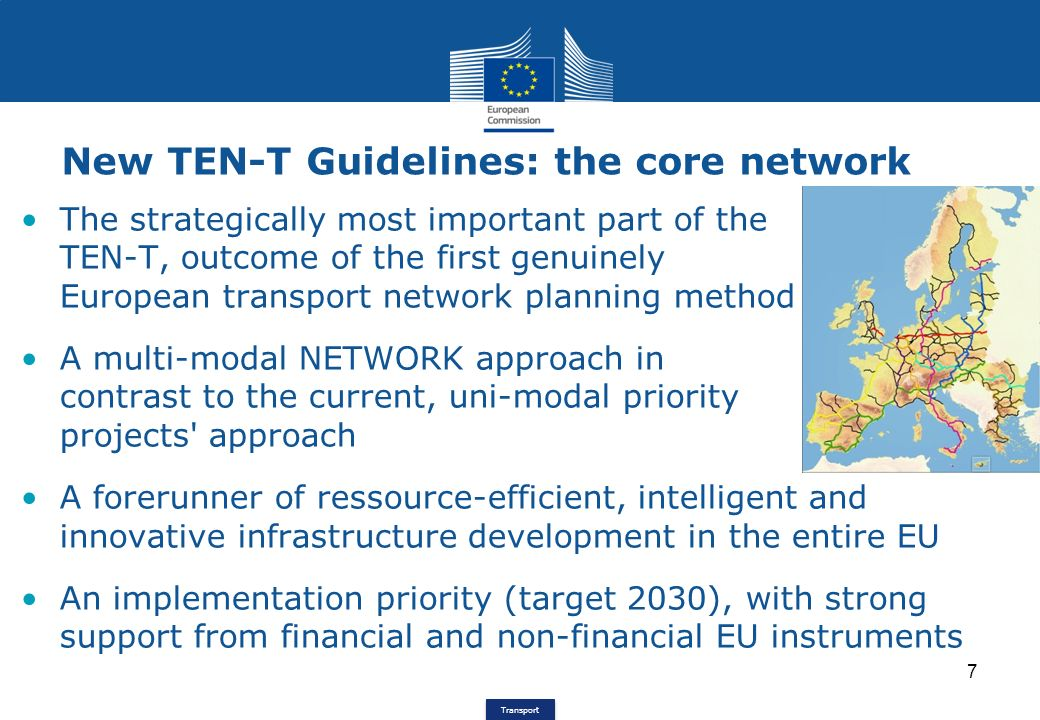 Transport New TEN-T Guidelines: the core network 7 The strategically most important part of the TEN-T, outcome of the first genuinely European transport network planning method A multi-modal NETWORK approach in contrast to the current, uni-modal priority projects approach A forerunner of ressource-efficient, intelligent and innovative infrastructure development in the entire EU An implementation priority (target 2030), with strong support from financial and non-financial EU instruments