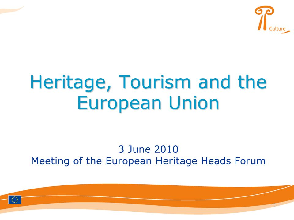 1 Heritage, Tourism and the European Union 3 June 2010 Meeting of the European Heritage Heads Forum