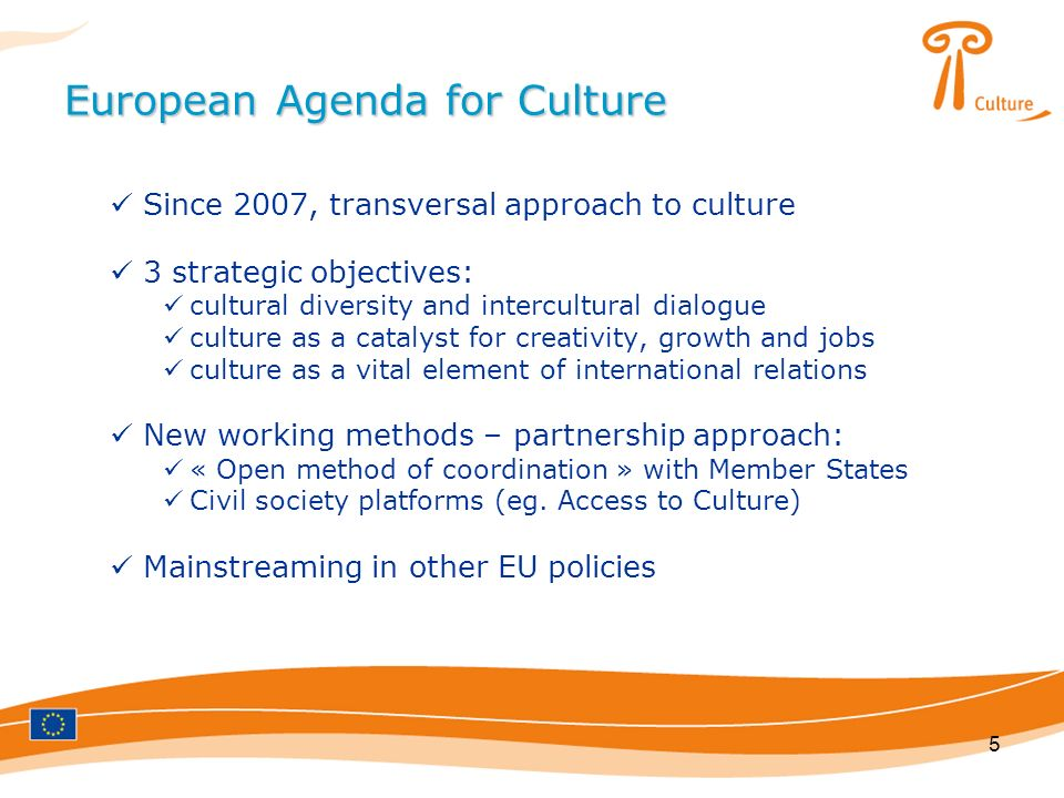 5 European Agenda for Culture Since 2007, transversal approach to culture 3 strategic objectives: cultural diversity and intercultural dialogue culture as a catalyst for creativity, growth and jobs culture as a vital element of international relations New working methods – partnership approach: « Open method of coordination » with Member States Civil society platforms (eg.