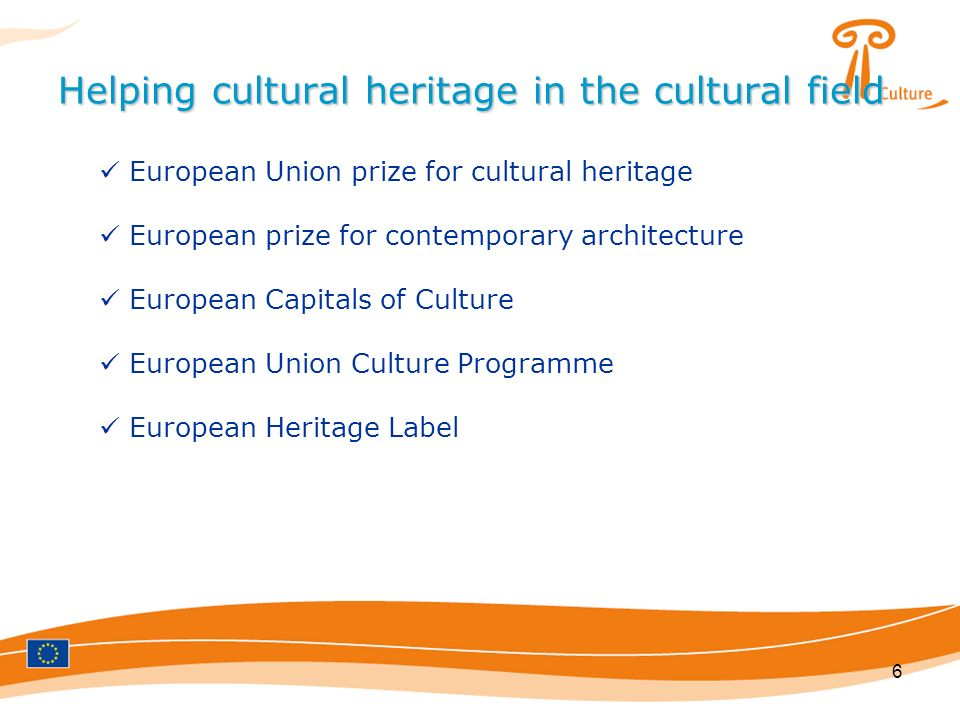 6 Helping cultural heritage in the cultural field European Union prize for cultural heritage European prize for contemporary architecture European Capitals of Culture European Union Culture Programme European Heritage Label