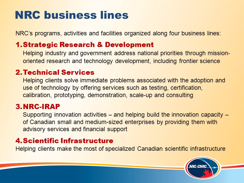 NRC business lines NRC's programs, activities and facilities organized along four business lines: 1.Strategic Research & Development Helping industry and government address national priorities through mission- oriented research and technology development, including frontier science 2.Technical Services Helping clients solve immediate problems associated with the adoption and use of technology by offering services such as testing, certification, calibration, prototyping, demonstration, scale-up and consulting 3.NRC-IRAP Supporting innovation activities – and helping build the innovation capacity – of Canadian small and medium-sized enterprises by providing them with advisory services and financial support 4.Scientific Infrastructure Helping clients make the most of specialized Canadian scientific infrastructure National Research Council Overview