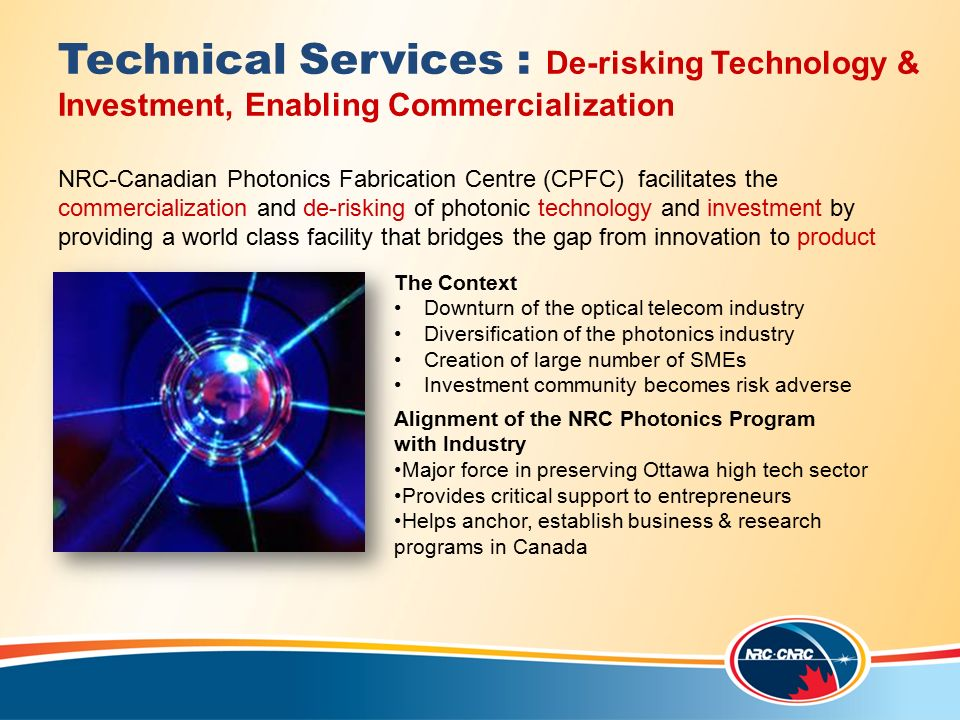 Technical Services : De-risking Technology & Investment, Enabling Commercialization NRC-Canadian Photonics Fabrication Centre (CPFC) facilitates the commercialization and de-risking of photonic technology and investment by providing a world class facility that bridges the gap from innovation to product The Context Downturn of the optical telecom industry Diversification of the photonics industry Creation of large number of SMEs Investment community becomes risk adverse Alignment of the NRC Photonics Program with Industry Major force in preserving Ottawa high tech sector Provides critical support to entrepreneurs Helps anchor, establish business & research programs in Canada