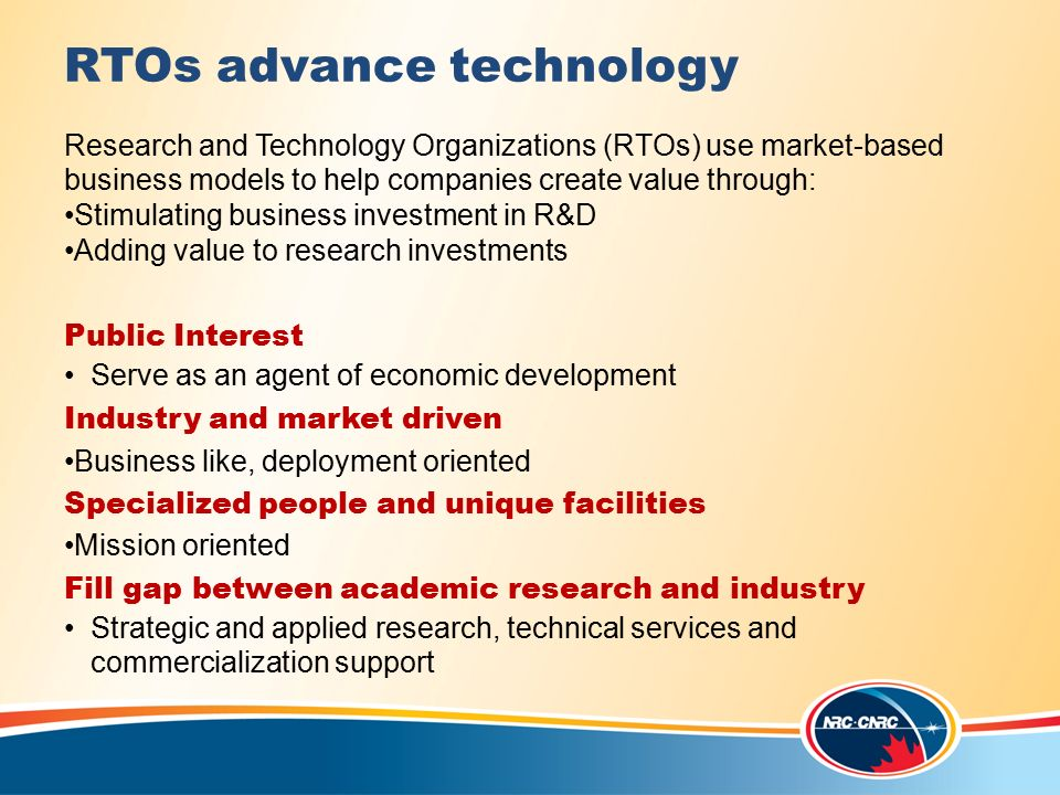 RTOs advance technology Research and Technology Organizations (RTOs) use market-based business models to help companies create value through: Stimulating business investment in R&D Adding value to research investments Public Interest Serve as an agent of economic development Industry and market driven Business like, deployment oriented Specialized people and unique facilities Mission oriented Fill gap between academic research and industry Strategic and applied research, technical services and commercialization support