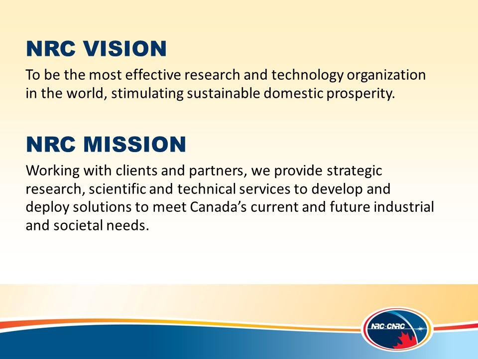 NRC VISION To be the most effective research and technology organization in the world, stimulating sustainable domestic prosperity.