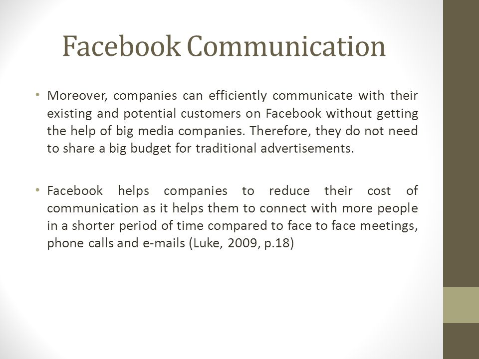 Facebook Communication Moreover, companies can efficiently communicate with their existing and potential customers on Facebook without getting the help of big media companies.