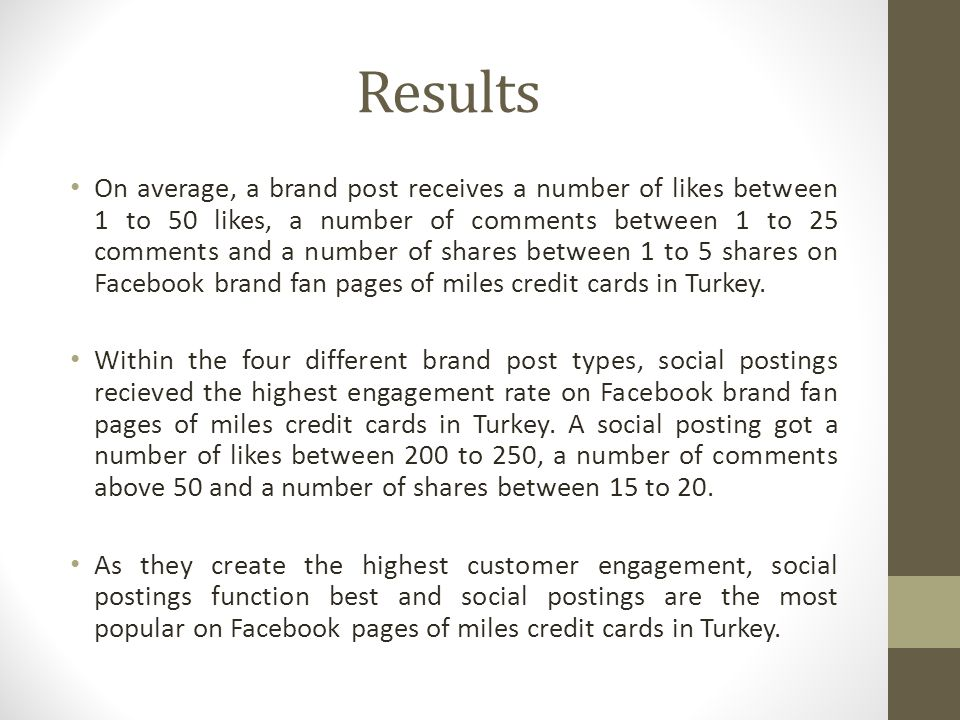 Results On average, a brand post receives a number of likes between 1 to 50 likes, a number of comments between 1 to 25 comments and a number of shares between 1 to 5 shares on Facebook brand fan pages of miles credit cards in Turkey.