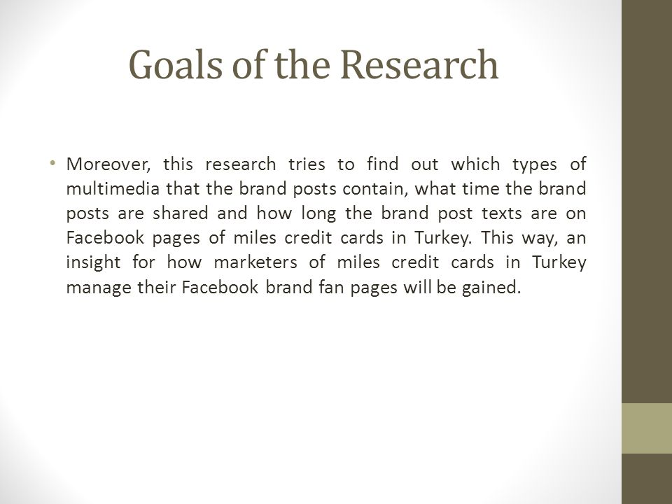 Goals of the Research Moreover, this research tries to find out which types of multimedia that the brand posts contain, what time the brand posts are shared and how long the brand post texts are on Facebook pages of miles credit cards in Turkey.