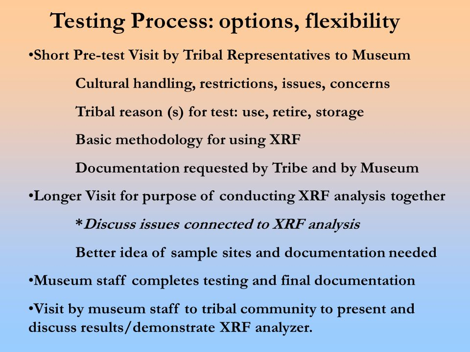 Testing Process: options, flexibility Short Pre-test Visit by Tribal Representatives to Museum Cultural handling, restrictions, issues, concerns Tribal reason (s) for test: use, retire, storage Basic methodology for using XRF Documentation requested by Tribe and by Museum Longer Visit for purpose of conducting XRF analysis together *Discuss issues connected to XRF analysis Better idea of sample sites and documentation needed Museum staff completes testing and final documentation Visit by museum staff to tribal community to present and discuss results/demonstrate XRF analyzer.