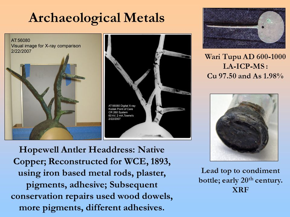 Archaeological Metals Wari Tupu AD 600-1000 LA-ICP-MS : Cu 97.50 and As 1.98% Hopewell Antler Headdress: Native Copper; Reconstructed for WCE, 1893, using iron based metal rods, plaster, pigments, adhesive; Subsequent conservation repairs used wood dowels, more pigments, different adhesives.