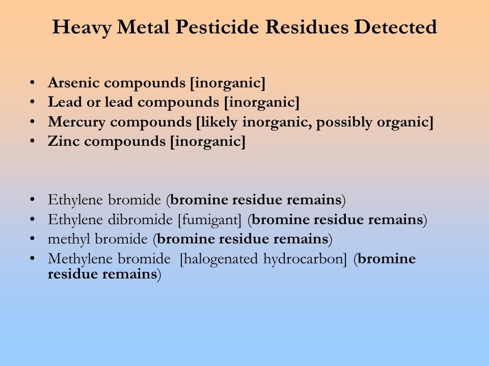 Heavy Metal Pesticide Residues Detected Arsenic compounds [inorganic] Lead or lead compounds [inorganic] Mercury compounds [likely inorganic, possibly organic] Zinc compounds [inorganic] Ethylene bromide (bromine residue remains) Ethylene dibromide [fumigant] (bromine residue remains) methyl bromide (bromine residue remains) Methylene bromide [halogenated hydrocarbon] (bromine residue remains)