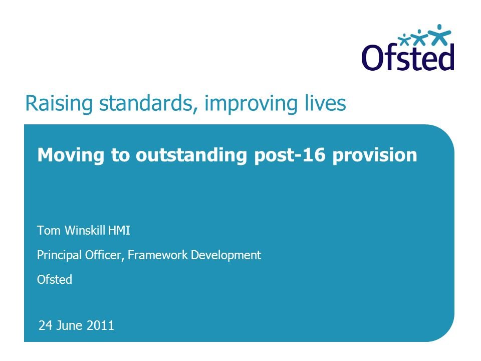 24 June 2011 Raising standards, improving lives Moving to outstanding post-16 provision Tom Winskill HMI Principal Officer, Framework Development Ofsted