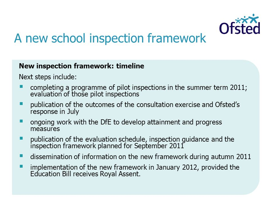 A new school inspection framework New inspection framework: timeline Next steps include:  completing a programme of pilot inspections in the summer term 2011; evaluation of those pilot inspections  publication of the outcomes of the consultation exercise and Ofsted's response in July  ongoing work with the DfE to develop attainment and progress measures  publication of the evaluation schedule, inspection guidance and the inspection framework planned for September 2011  dissemination of information on the new framework during autumn 2011  implementation of the new framework in January 2012, provided the Education Bill receives Royal Assent.