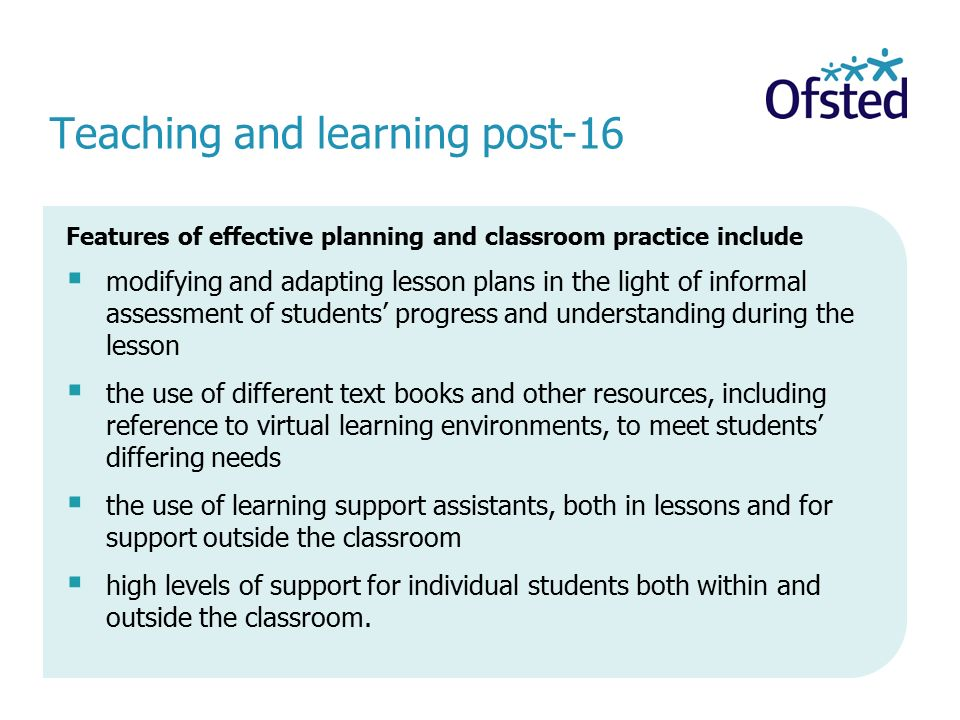 Teaching and learning post-16 Features of effective planning and classroom practice include  modifying and adapting lesson plans in the light of informal assessment of students' progress and understanding during the lesson  the use of different text books and other resources, including reference to virtual learning environments, to meet students' differing needs  the use of learning support assistants, both in lessons and for support outside the classroom  high levels of support for individual students both within and outside the classroom.