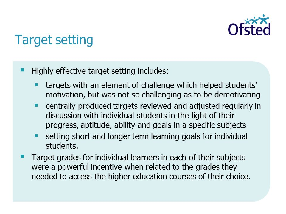 Target setting  Highly effective target setting includes:  targets with an element of challenge which helped students' motivation, but was not so challenging as to be demotivating  centrally produced targets reviewed and adjusted regularly in discussion with individual students in the light of their progress, aptitude, ability and goals in a specific subjects  setting short and longer term learning goals for individual students.