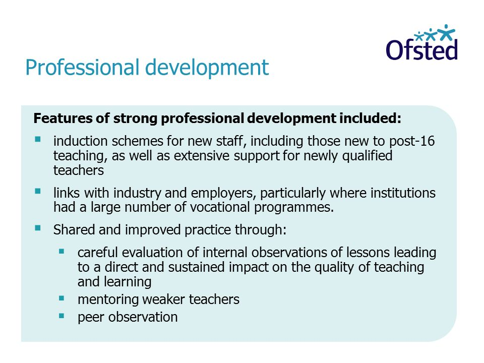 Professional development Features of strong professional development included:  induction schemes for new staff, including those new to post-16 teaching, as well as extensive support for newly qualified teachers  links with industry and employers, particularly where institutions had a large number of vocational programmes.