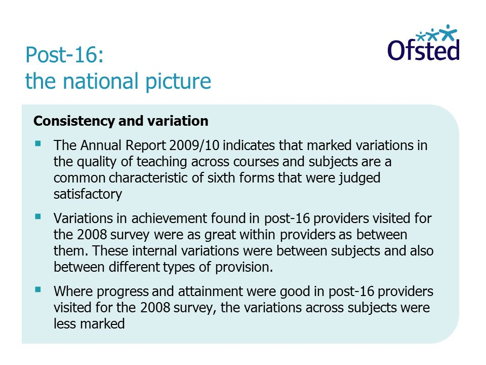 Post-16: the national picture Consistency and variation  The Annual Report 2009/10 indicates that marked variations in the quality of teaching across courses and subjects are a common characteristic of sixth forms that were judged satisfactory  Variations in achievement found in post-16 providers visited for the 2008 survey were as great within providers as between them.