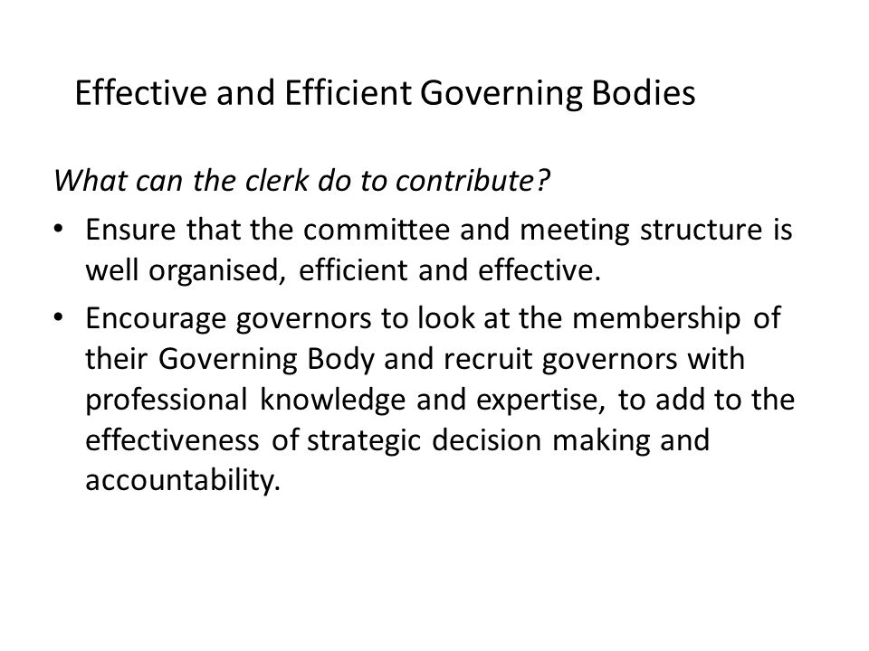 Effective and Efficient Governing Bodies What can the clerk do to contribute? Ensure that the committee and meeting structure is well organised, effic