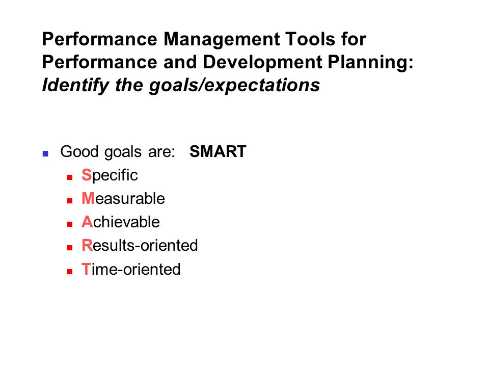Performance Management Tools for Performance and Development Planning: Identify the goals/expectations Good goals are: SMART Specific Measurable Achie