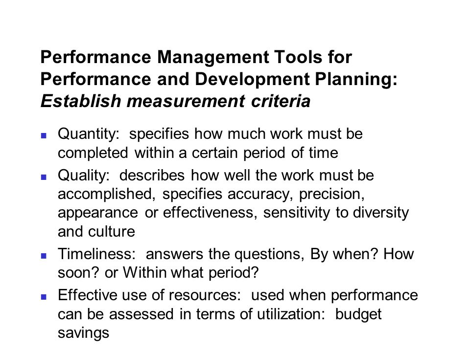 Performance Management Tools for Performance and Development Planning: Establish measurement criteria Quantity: specifies how much work must be comple